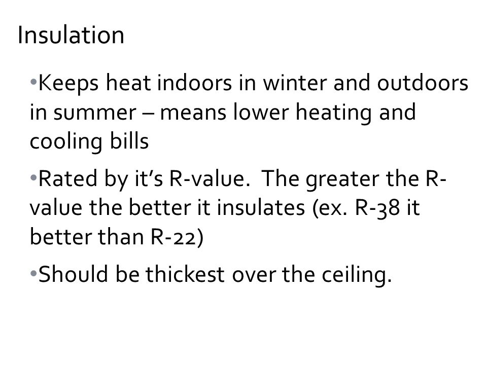 Keeps heat indoors in winter and outdoors in summer – means lower heating and cooling bills Rated by it's R-value.