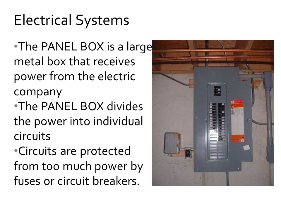 The PANEL BOX is a large metal box that receives power from the electric company The PANEL BOX divides the power into individual circuits Circuits are protected from too much power by fuses or circuit breakers.