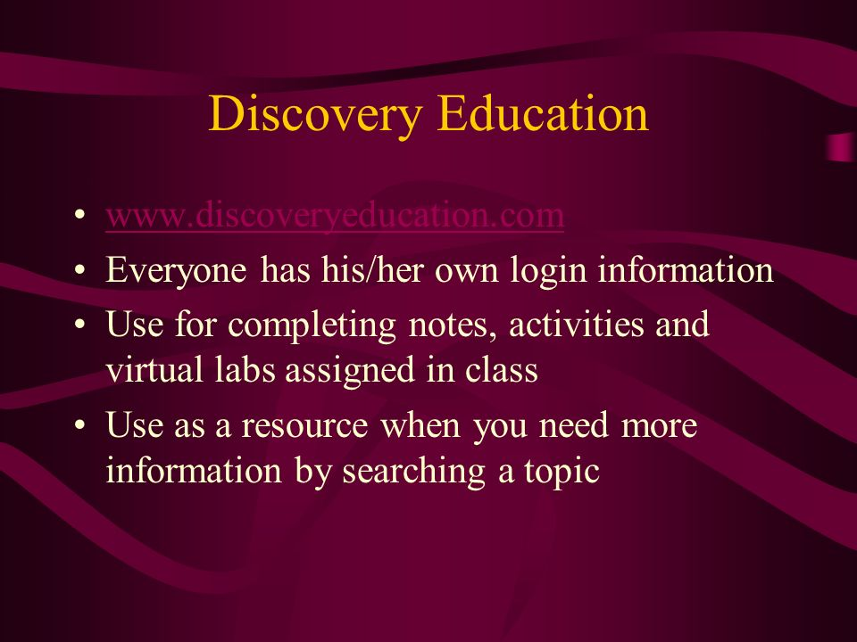 Discovery Education   Everyone has his/her own login information Use for completing notes, activities and virtual labs assigned in class Use as a resource when you need more information by searching a topic