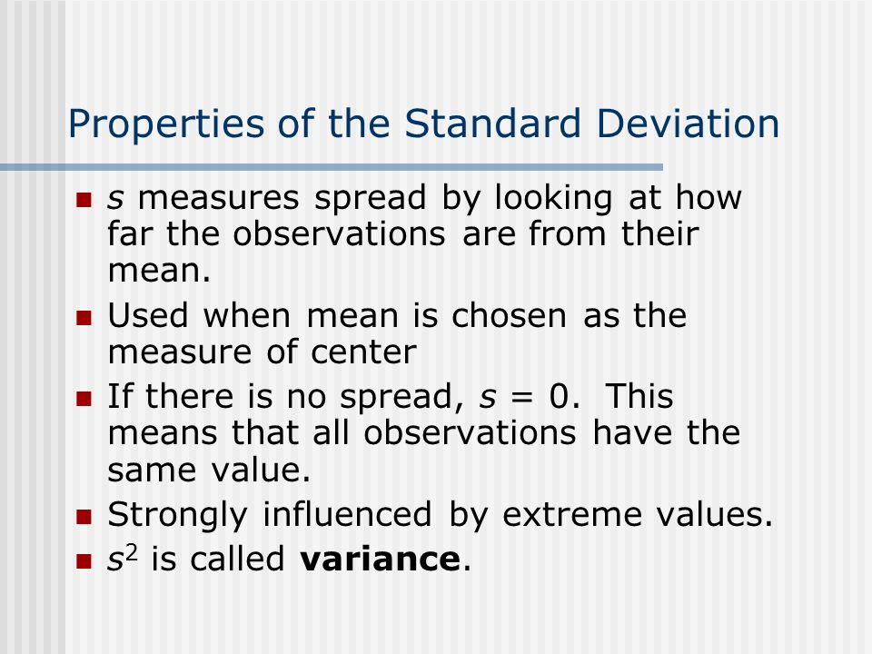 Properties of the Standard Deviation s measures spread by looking at how far the observations are from their mean.