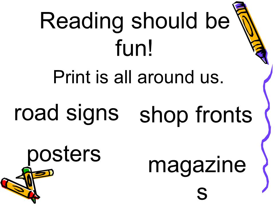 Reading should be fun! Print is all around us. road signs posters shop fronts magazine s