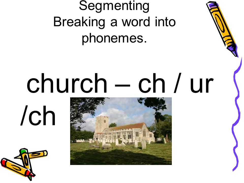 Segmenting Breaking a word into phonemes. church – ch / ur /ch