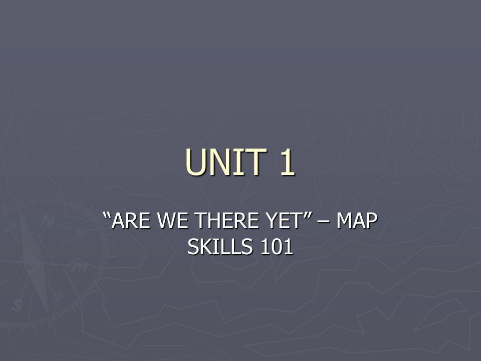UNIT 1 ARE WE THERE YET – MAP SKILLS 101