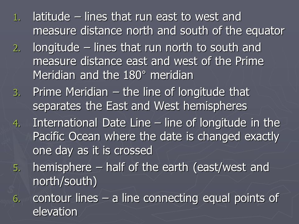 1. latitude – lines that run east to west and measure distance north and south of the equator 2.