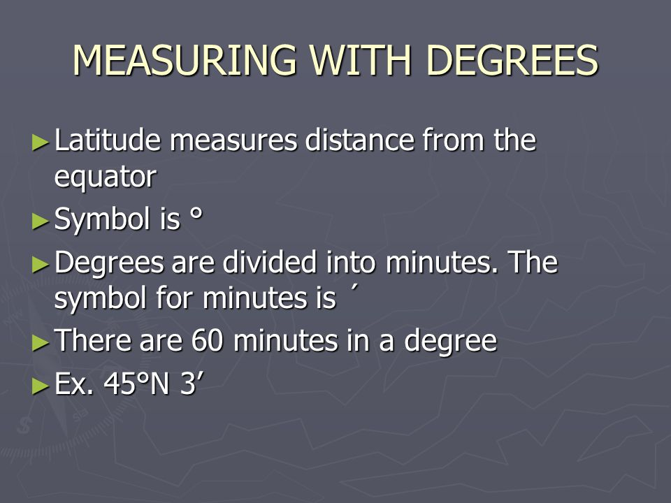 MEASURING WITH DEGREES ► Latitude measures distance from the equator ► Symbol is ° ► Degrees are divided into minutes.