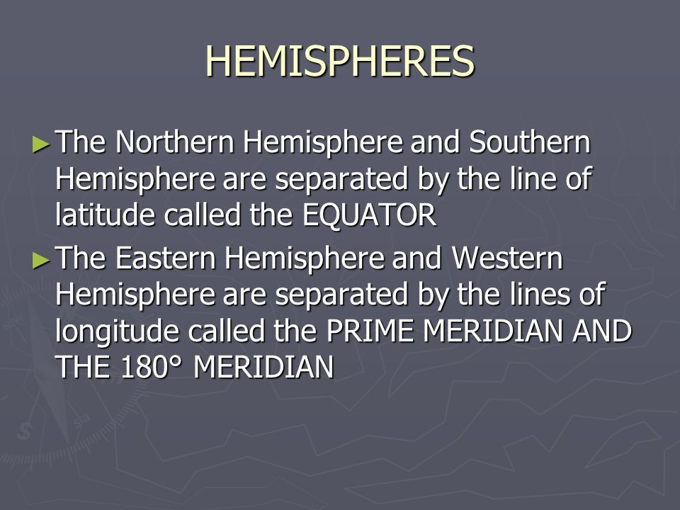 HEMISPHERES ► The Northern Hemisphere and Southern Hemisphere are separated by the line of latitude called the EQUATOR ► The Eastern Hemisphere and Western Hemisphere are separated by the lines of longitude called the PRIME MERIDIAN AND THE 180° MERIDIAN