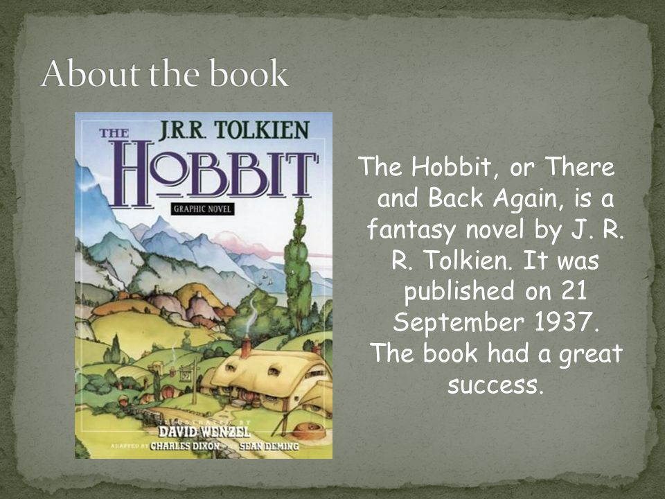 a review of the hobbit or there and back again a childrens fantasy novel by j r r tolkien My first venture into tolkien's style has been the hobbit or there and back again the book is charming, though somewhat simple in narrative style, very like a children's fairy tale or just-so story it suffers little for that, however, and is quick and entertaining reading i got through it in two days despite a heavy personal schedule.