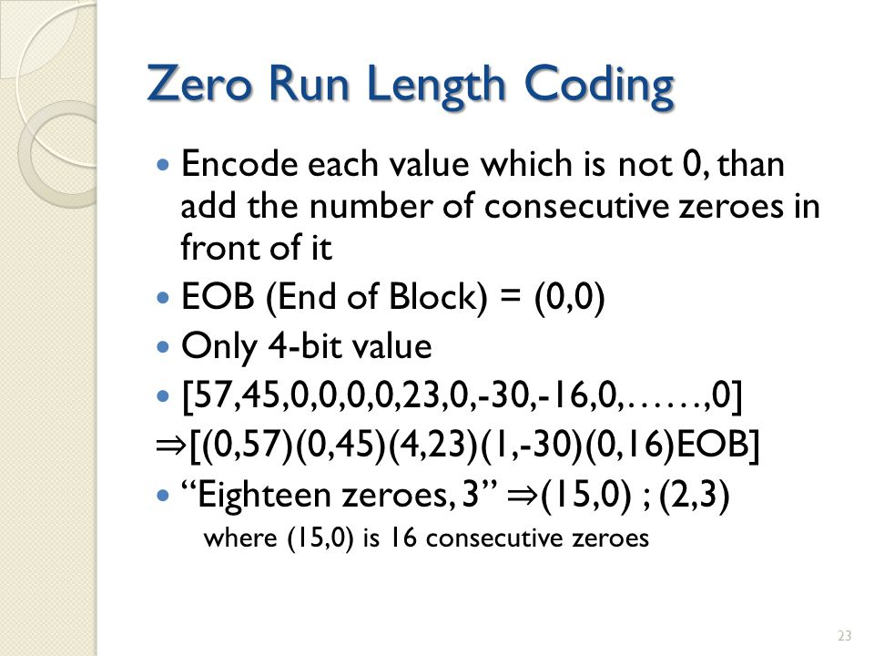 Zero Run Length Coding Encode each value which is not 0, than add the number of consecutive zeroes in front of it EOB (End of Block) = (0,0) Only 4-bit value [57,45,0,0,0,0,23,0,-30,-16,0,……,0] ⇒ [(0,57)(0,45)(4,23)(1,-30)(0,16)EOB] Eighteen zeroes, 3 ⇒ (15,0) ; (2,3) where (15,0) is 16 consecutive zeroes 23
