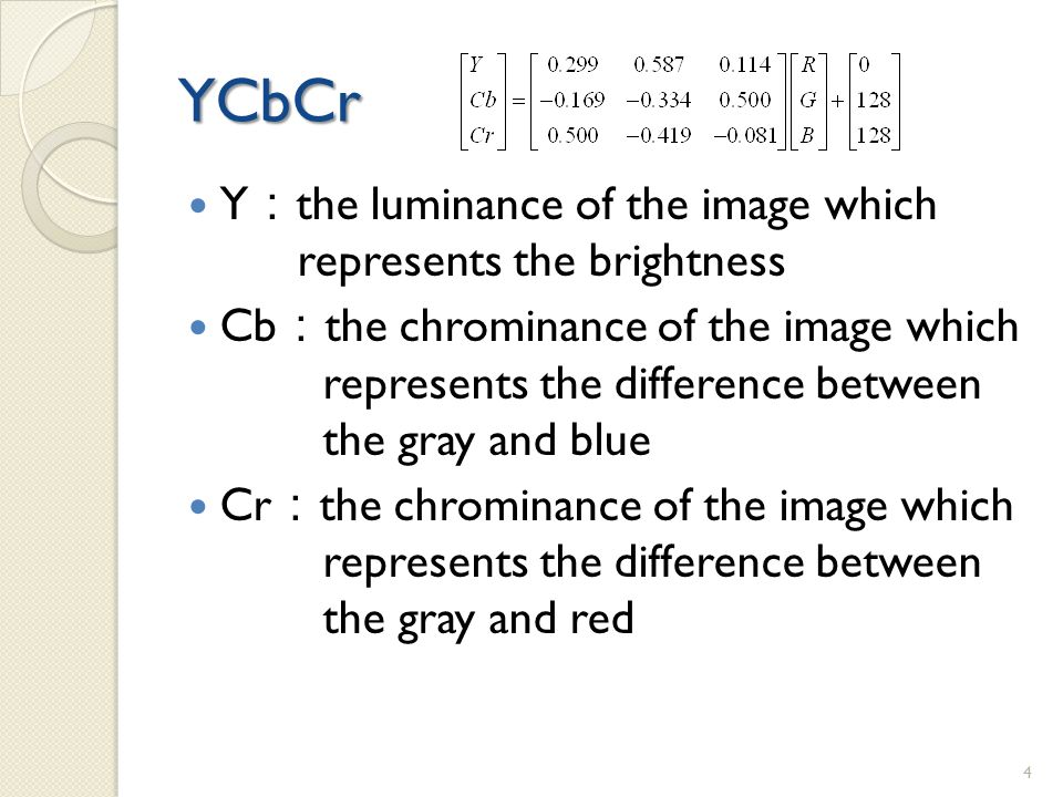 YCbCr Y : the luminance of the image which represents the brightness Cb : the chrominance of the image which represents the difference between the gray and blue Cr : the chrominance of the image which represents the difference between the gray and red 4