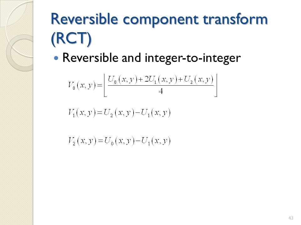 Reversible component transform (RCT) Reversible and integer-to-integer 43