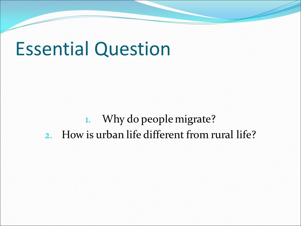 Essential Question 1. Why do people migrate 2. How is urban life different from rural life