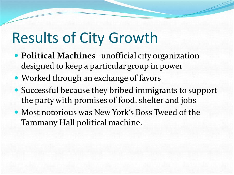 Results of City Growth Political Machines: unofficial city organization designed to keep a particular group in power Worked through an exchange of favors Successful because they bribed immigrants to support the party with promises of food, shelter and jobs Most notorious was New York's Boss Tweed of the Tammany Hall political machine.