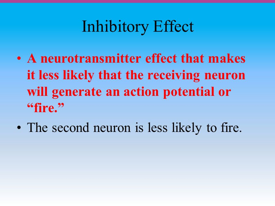 Inhibitory Effect A neurotransmitter effect that makes it less likely that the receiving neuron will generate an action potential or fire. The second neuron is less likely to fire.