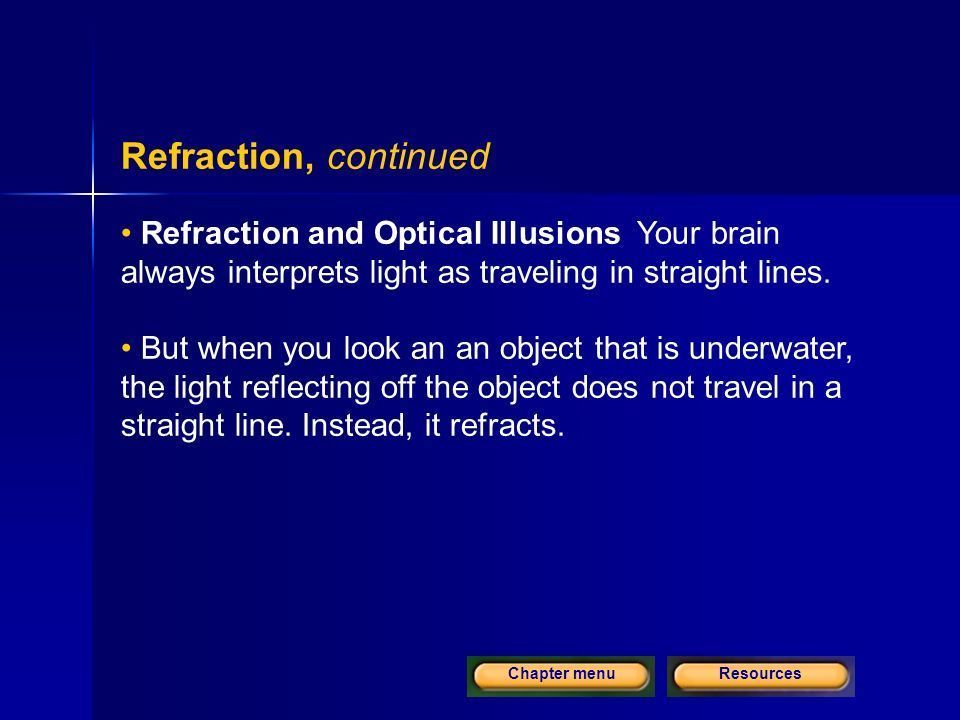 ResourcesChapter menu Refraction, continued Refraction and Optical Illusions Your brain always interprets light as traveling in straight lines.