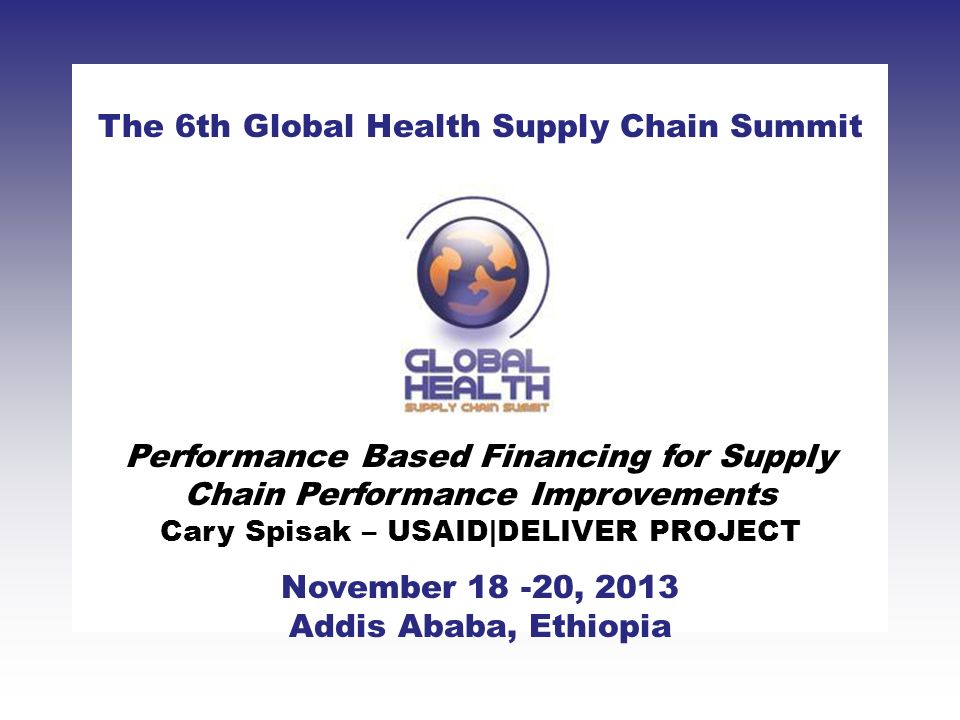 CLICK TO ADD TITLE [DATE][SPEAKERS NAMES] The 6th Global Health Supply Chain Summit November 18 -20, 2013 Addis Ababa, Ethiopia Performance Based Financing for Supply Chain Performance Improvements Cary Spisak – USAID|DELIVER PROJECT