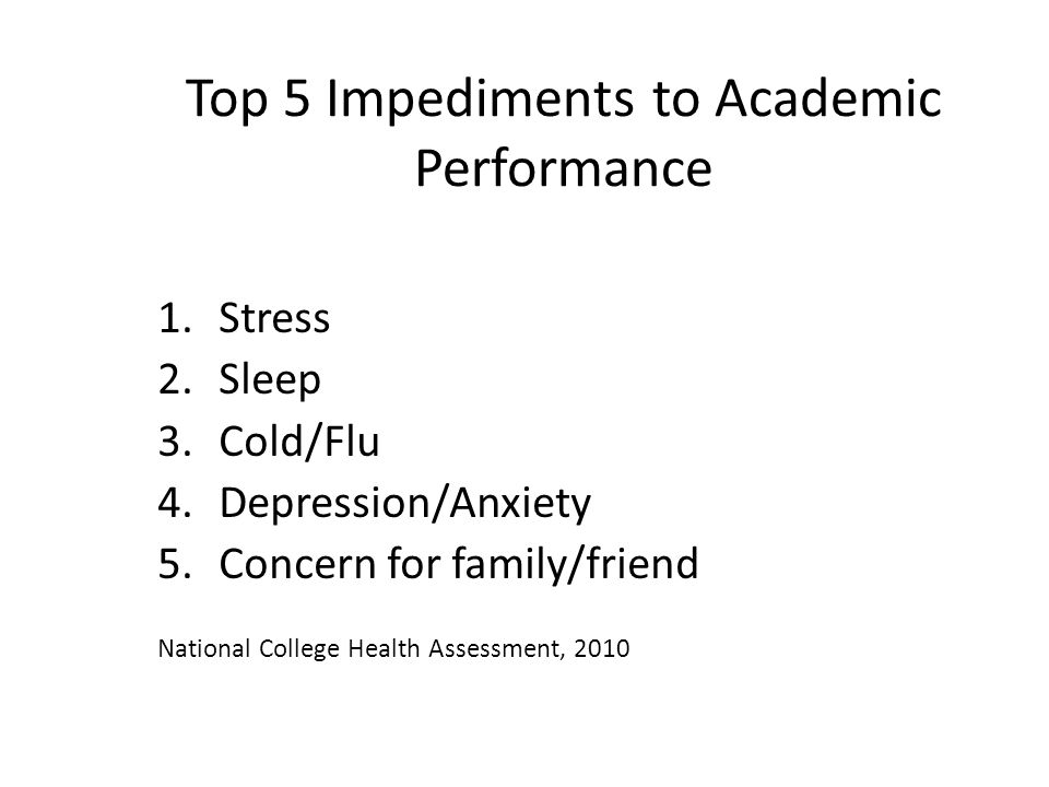 Top 5 Impediments to Academic Performance 1.Stress 2.Sleep 3.Cold/Flu 4.Depression/Anxiety 5.Concern for family/friend National College Health Assessment, 2010