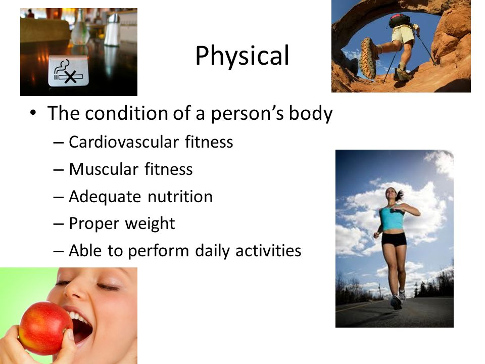 Physical The condition of a person's body – Cardiovascular fitness – Muscular fitness – Adequate nutrition – Proper weight – Able to perform daily activities