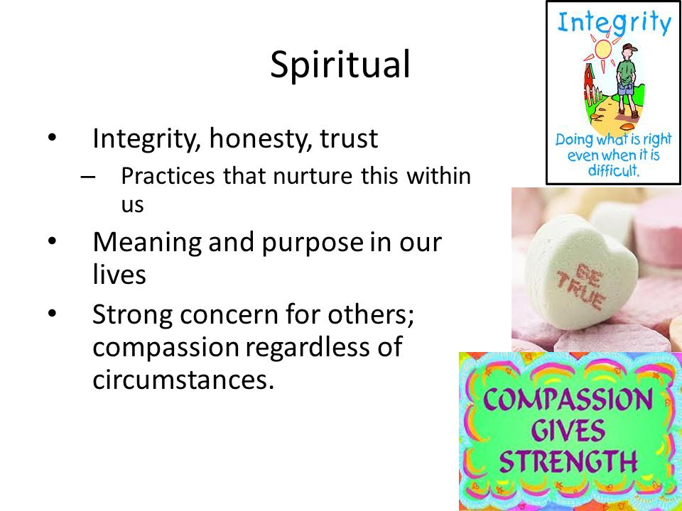 Spiritual Integrity, honesty, trust – Practices that nurture this within us Meaning and purpose in our lives Strong concern for others; compassion regardless of circumstances.