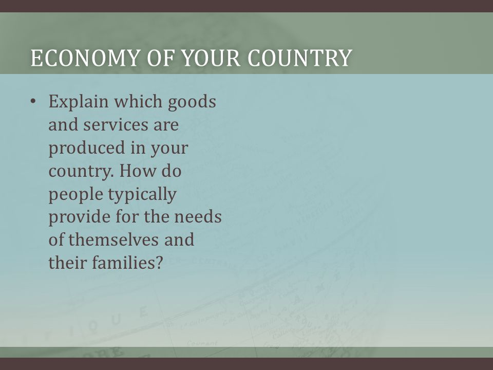 ECONOMY OF YOUR COUNTRYECONOMY OF YOUR COUNTRY Explain which goods and services are produced in your country.
