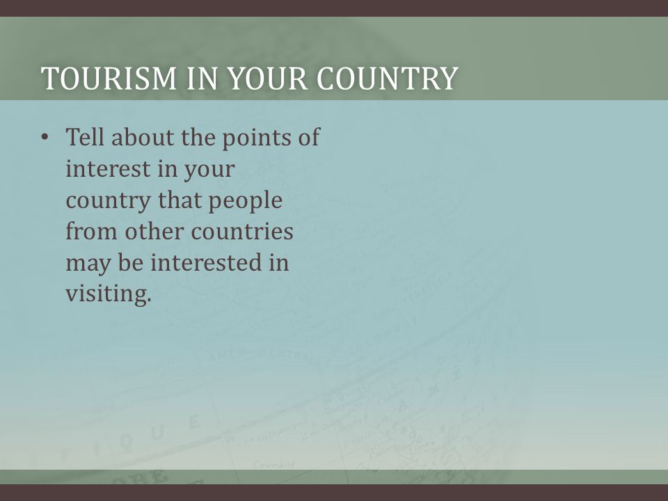 TOURISM IN YOUR COUNTRYTOURISM IN YOUR COUNTRY Tell about the points of interest in your country that people from other countries may be interested in visiting.