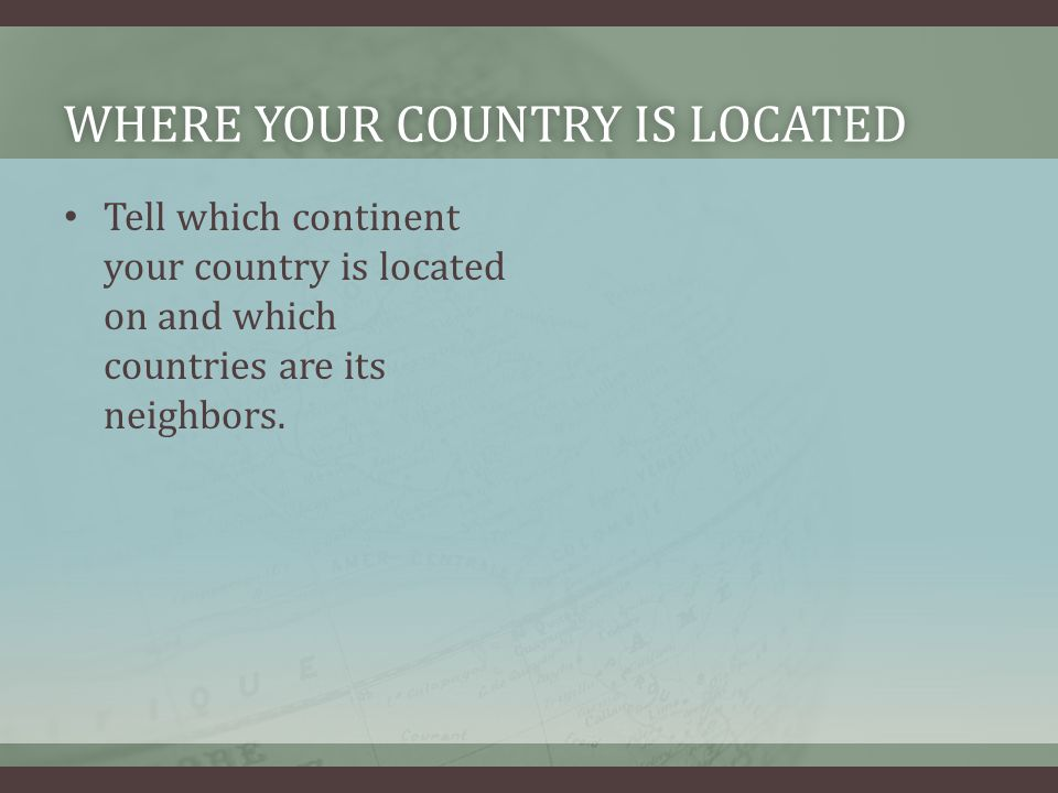 WHERE YOUR COUNTRY IS LOCATEDWHERE YOUR COUNTRY IS LOCATED Tell which continent your country is located on and which countries are its neighbors.
