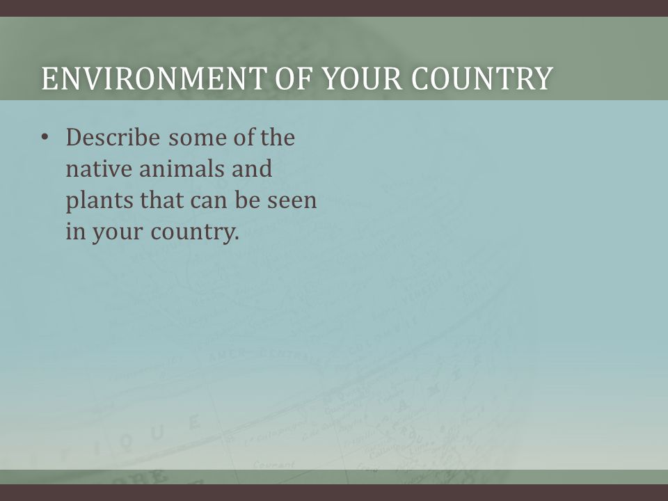 ENVIRONMENT OF YOUR COUNTRYENVIRONMENT OF YOUR COUNTRY Describe some of the native animals and plants that can be seen in your country.