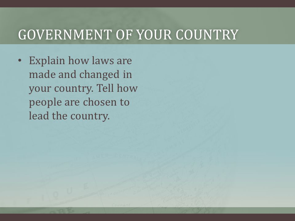 GOVERNMENT OF YOUR COUNTRYGOVERNMENT OF YOUR COUNTRY Explain how laws are made and changed in your country.