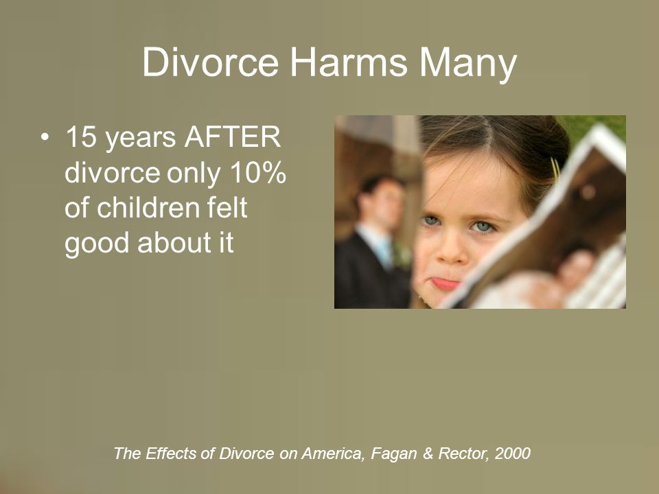2 Divorce Harms Many 15 years AFTER divorce only 10% of children felt good  about it The Effects of Divorce on America, Fagan & Rector, 2000