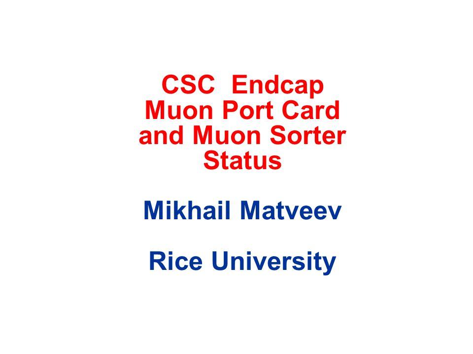 CSC Endcap Muon Port Card and Muon Sorter Status Mikhail Matveev