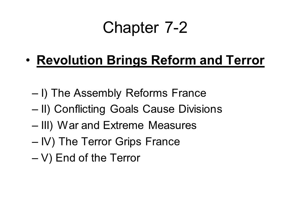 Chapter 7-2 Revolution Brings Reform and Terror –I) The Assembly Reforms France –II) Conflicting Goals Cause Divisions –III) War and Extreme Measures –IV) The Terror Grips France –V) End of the Terror