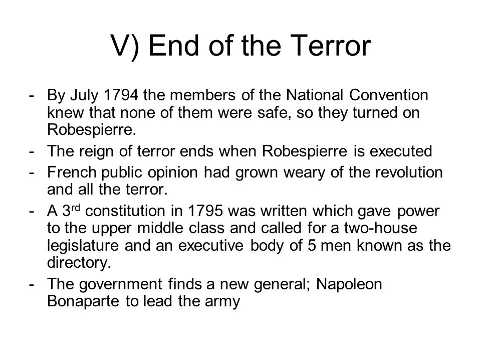 V) End of the Terror -By July 1794 the members of the National Convention knew that none of them were safe, so they turned on Robespierre.