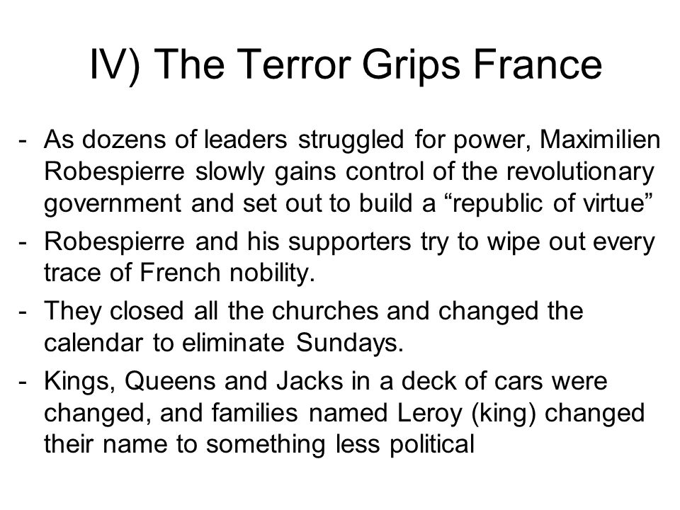 IV) The Terror Grips France -As dozens of leaders struggled for power, Maximilien Robespierre slowly gains control of the revolutionary government and set out to build a republic of virtue -Robespierre and his supporters try to wipe out every trace of French nobility.