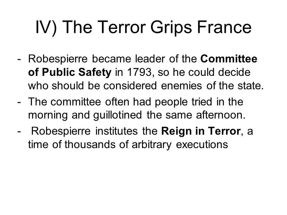 IV) The Terror Grips France -Robespierre became leader of the Committee of Public Safety in 1793, so he could decide who should be considered enemies of the state.