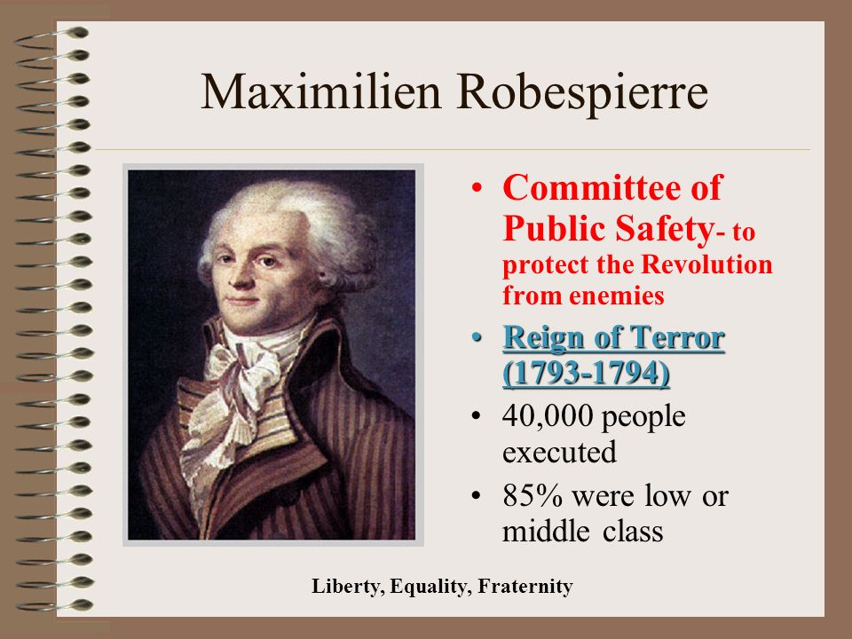 Maximilien Robespierre Committee of Public Safety - to protect the Revolution from enemies Reign of Terror ( )Reign of Terror ( ) 40,000 people executed 85% were low or middle class Liberty, Equality, Fraternity