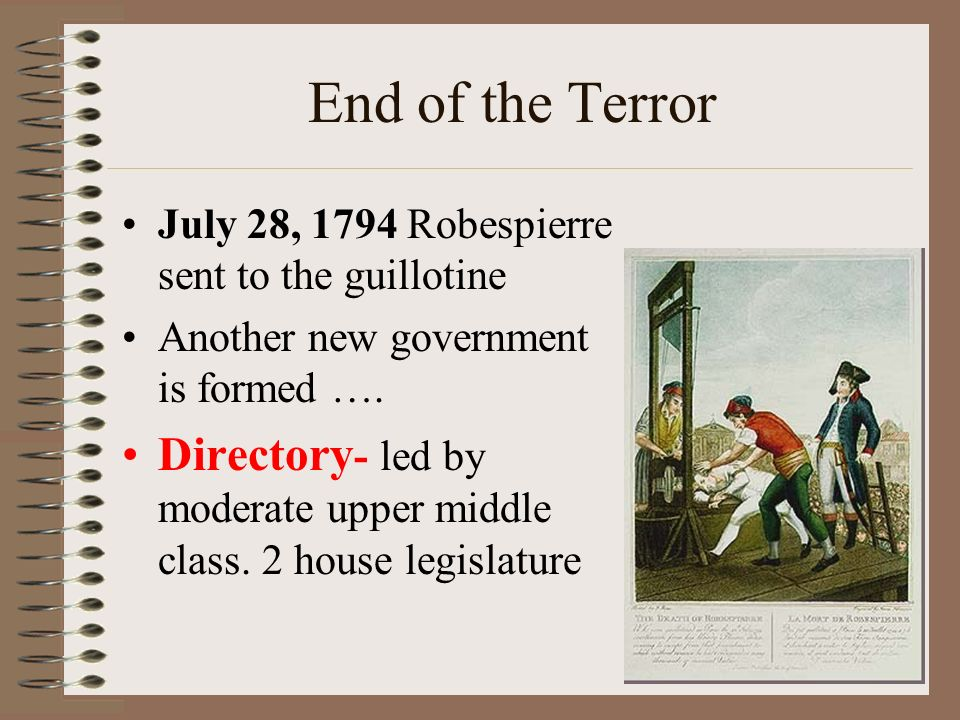 End of the Terror July 28, 1794 Robespierre sent to the guillotine Another new government is formed ….