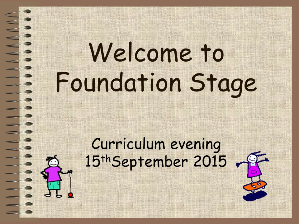 Welcome to Foundation Stage Curriculum evening 15 th September 2015