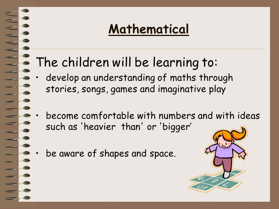 Mathematical The children will be learning to: develop an understanding of maths through stories, songs, games and imaginative play become comfortable with numbers and with ideas such as heavier than or bigger' be aware of shapes and space.
