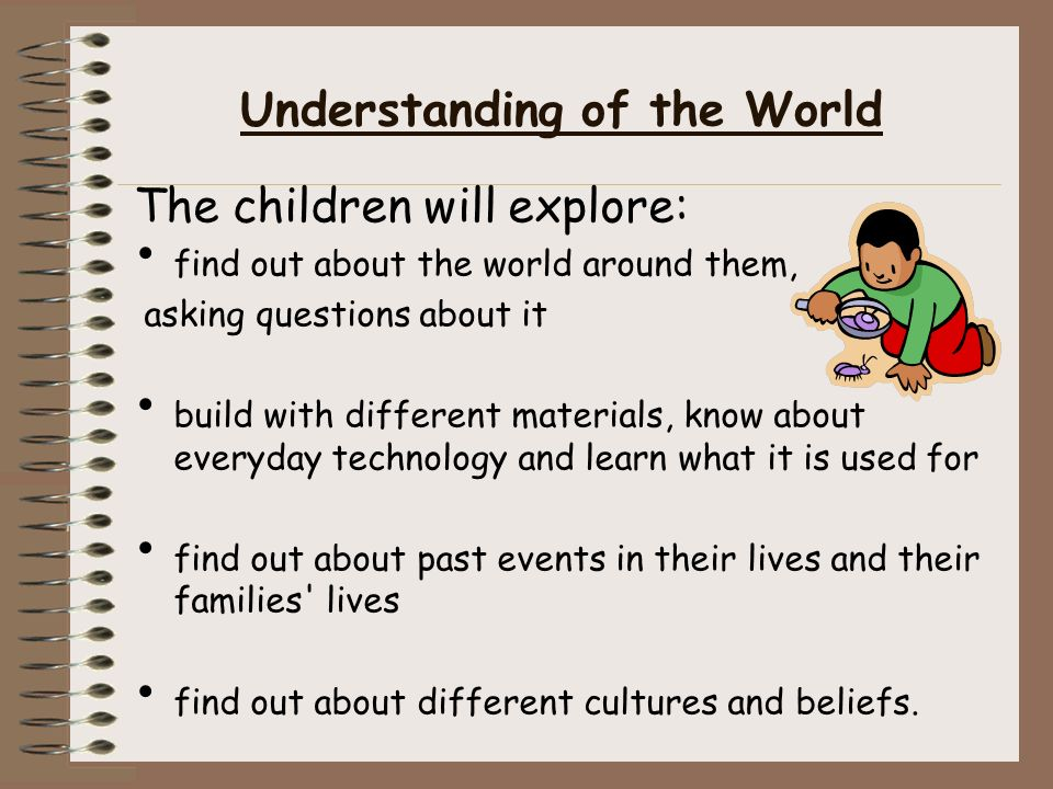 Understanding of the World The children will explore: find out about the world around them, asking questions about it build with different materials, know about everyday technology and learn what it is used for find out about past events in their lives and their families lives find out about different cultures and beliefs.