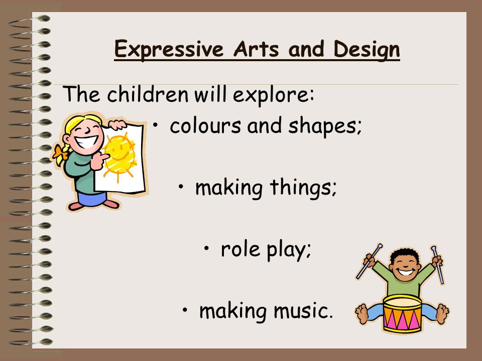 Expressive Arts and Design The children will explore: colours and shapes; making things; role play; making music.