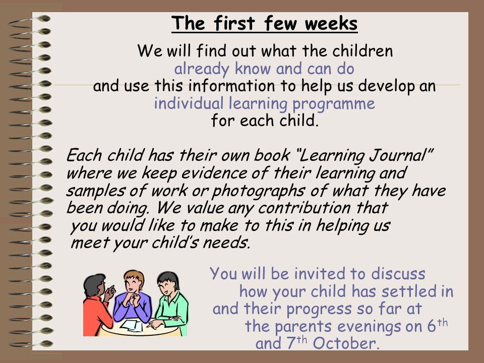 The first few weeks We will find out what the children already know and can do and use this information to help us develop an individual learning programme for each child.