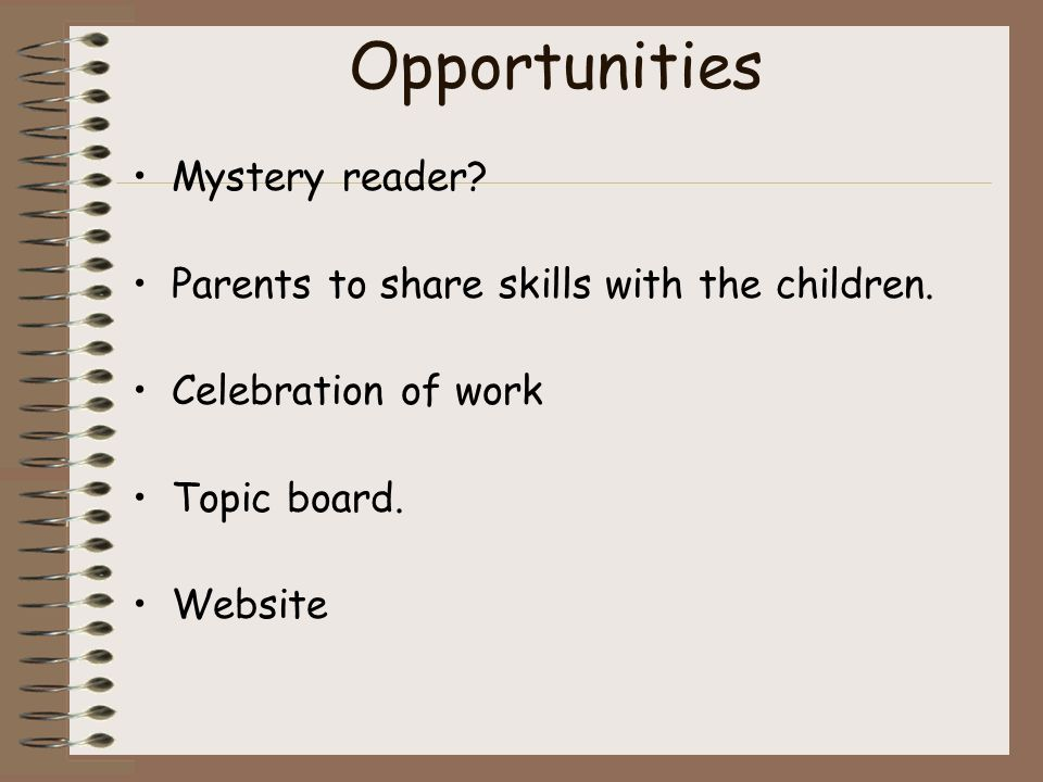 Opportunities Mystery reader. Parents to share skills with the children.