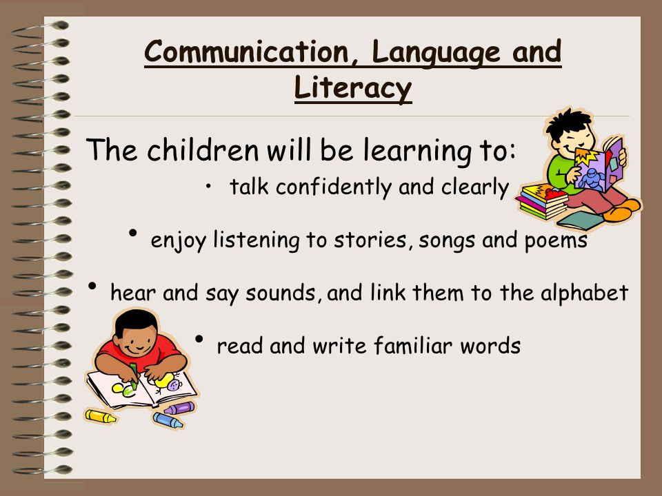 Communication, Language and Literacy The children will be learning to: talk confidently and clearly enjoy listening to stories, songs and poems hear and say sounds, and link them to the alphabet read and write familiar words