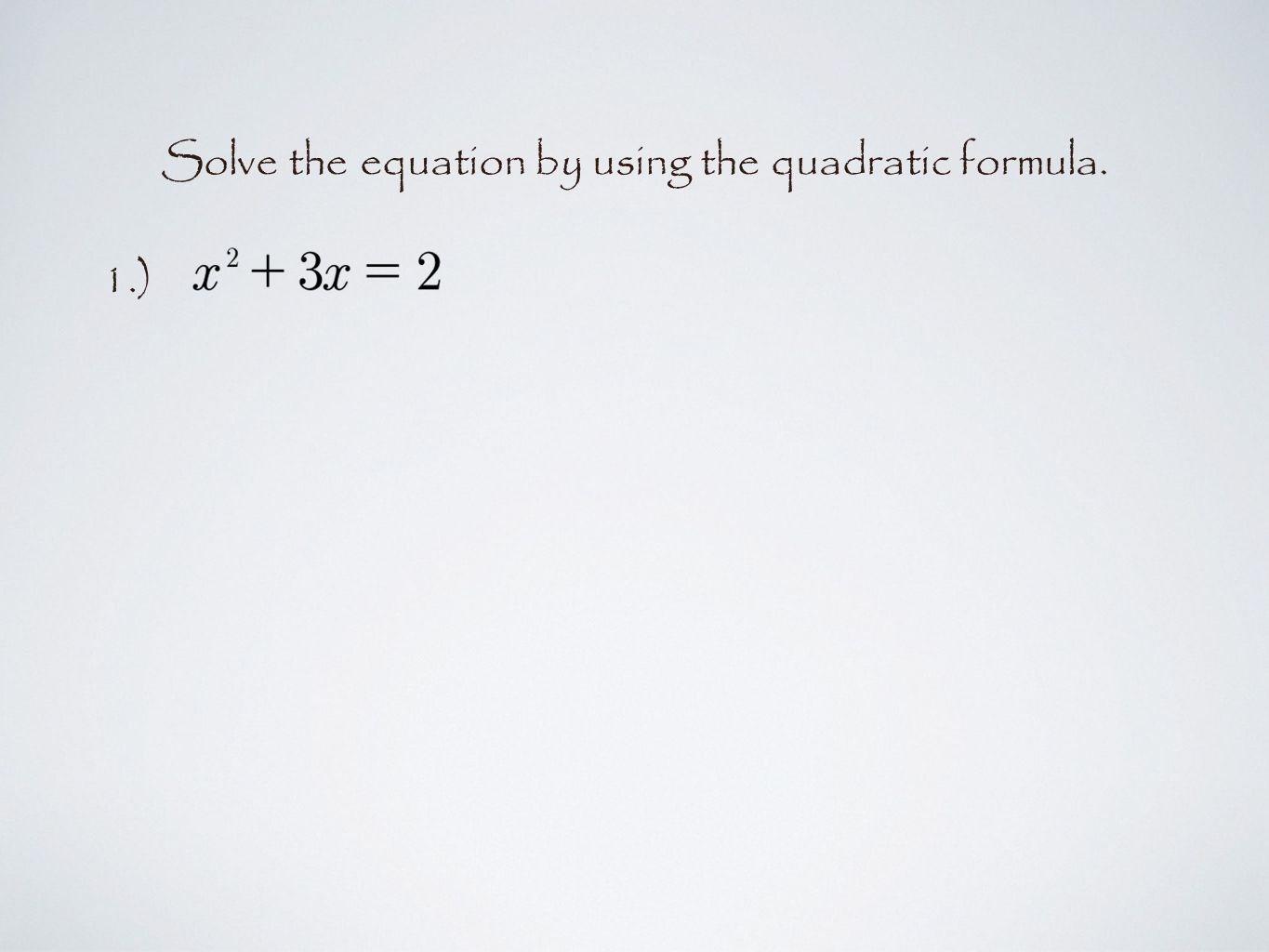 Solve the equation by using the quadratic formula. 1.)