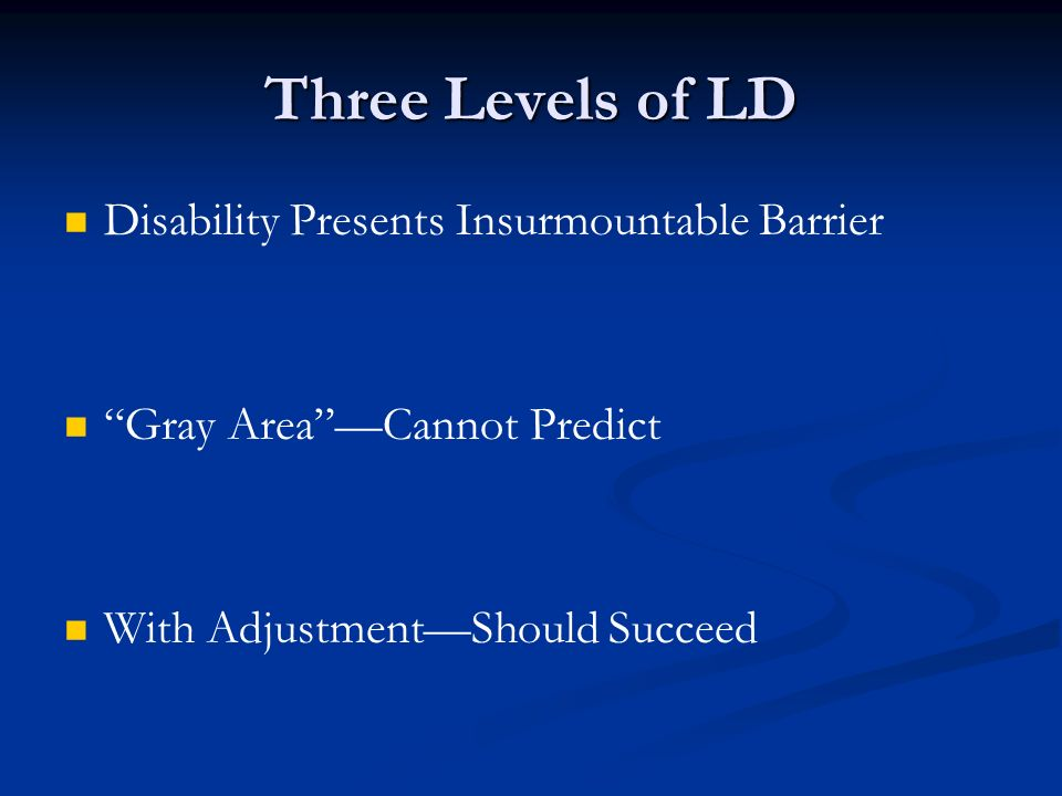 Disability Presents Insurmountable Barrier Gray Area —Cannot Predict With Adjustment—Should Succeed Three Levels of LD