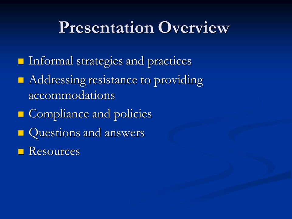 Presentation Overview Informal strategies and practices Informal strategies and practices Addressing resistance to providing accommodations Addressing resistance to providing accommodations Compliance and policies Compliance and policies Questions and answers Questions and answers Resources Resources