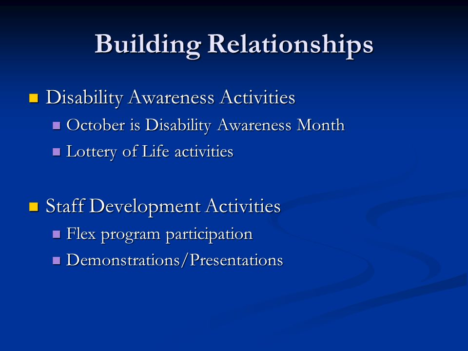 Building Relationships Disability Awareness Activities Disability Awareness Activities October is Disability Awareness Month October is Disability Awareness Month Lottery of Life activities Lottery of Life activities Staff Development Activities Staff Development Activities Flex program participation Flex program participation Demonstrations/Presentations Demonstrations/Presentations