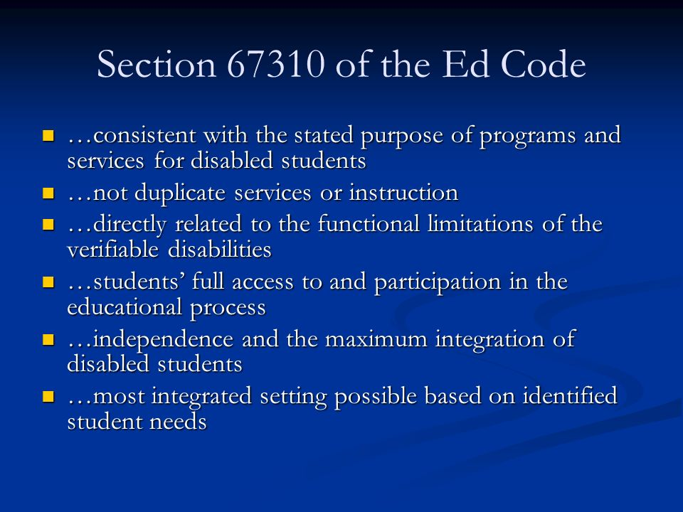 Section of the Ed Code …consistent with the stated purpose of programs and services for disabled students …consistent with the stated purpose of programs and services for disabled students …not duplicate services or instruction …not duplicate services or instruction …directly related to the functional limitations of the verifiable disabilities …directly related to the functional limitations of the verifiable disabilities …students' full access to and participation in the educational process …students' full access to and participation in the educational process …independence and the maximum integration of disabled students …independence and the maximum integration of disabled students …most integrated setting possible based on identified student needs …most integrated setting possible based on identified student needs