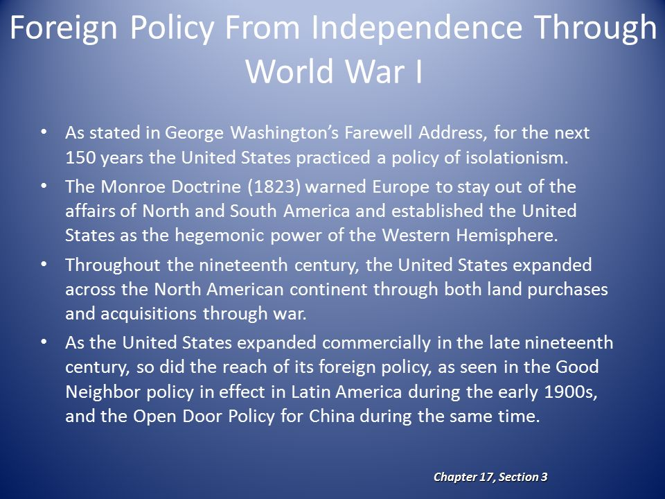 Foreign Policy From Independence Through World War I As stated in George Washington's Farewell Address, for the next 150 years the United States practiced a policy of isolationism.