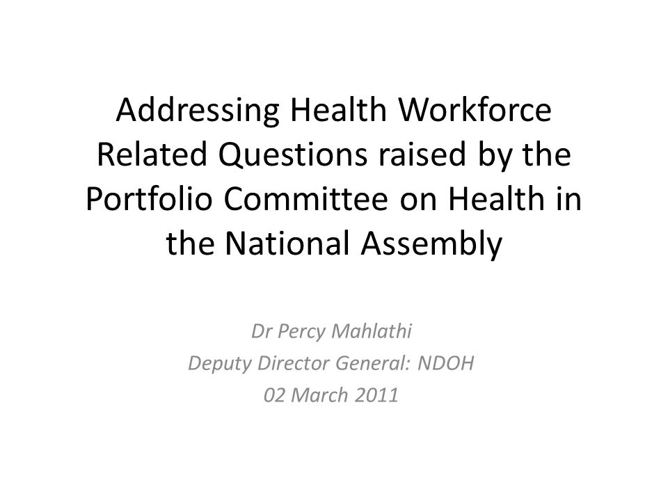 Addressing Health Workforce Related Questions raised by the Portfolio Committee on Health in the National Assembly Dr Percy Mahlathi Deputy Director General: NDOH 02 March 2011