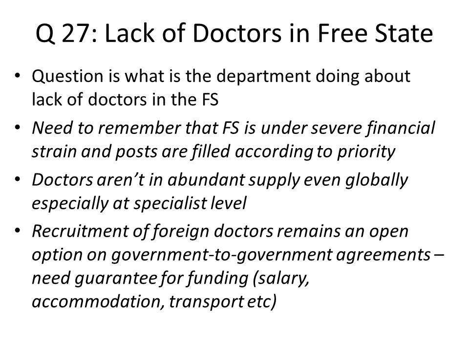 Q 27: Lack of Doctors in Free State Question is what is the department doing about lack of doctors in the FS Need to remember that FS is under severe financial strain and posts are filled according to priority Doctors aren't in abundant supply even globally especially at specialist level Recruitment of foreign doctors remains an open option on government-to-government agreements – need guarantee for funding (salary, accommodation, transport etc)